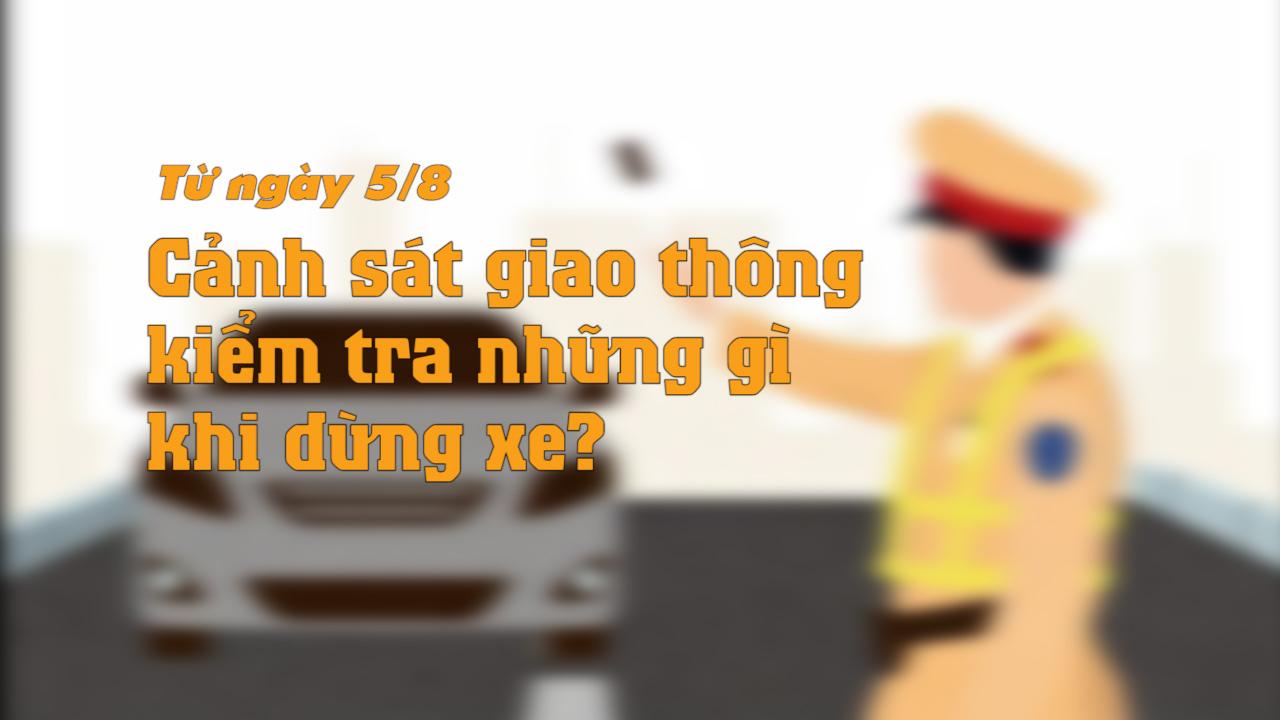 Từ 5/8, khi ra hiệu lệnh dừng xe, CSGT có quyền kiểm tra những gì?
